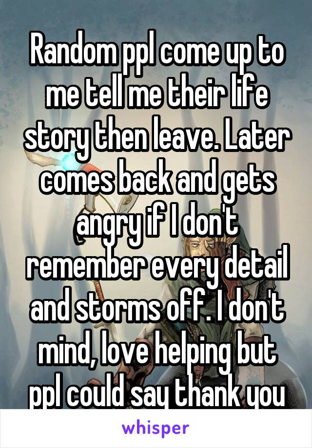 Random ppl come up to me tell me their life story then leave. Later comes back and gets angry if I don't remember every detail and storms off. I don't mind, love helping but ppl could say thank you
