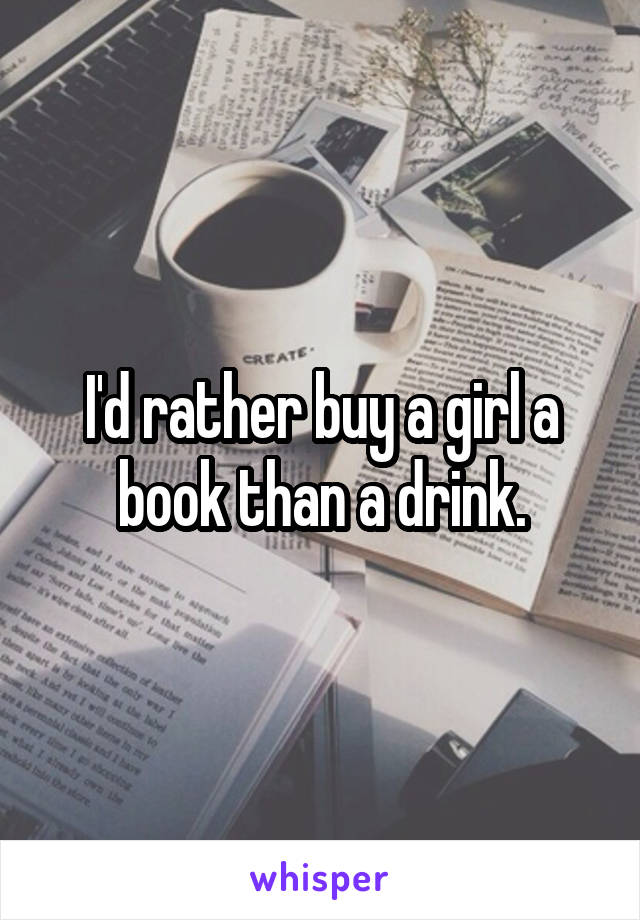 I'd rather buy a girl a book than a drink.