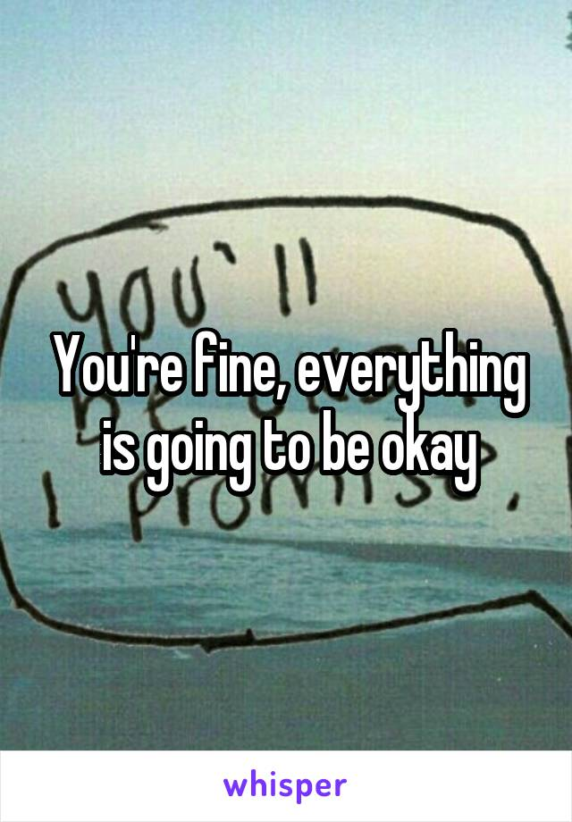 You're fine, everything is going to be okay