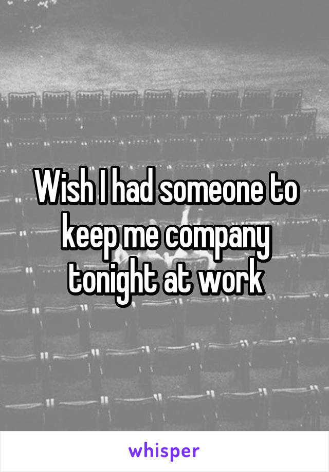 Wish I had someone to keep me company tonight at work