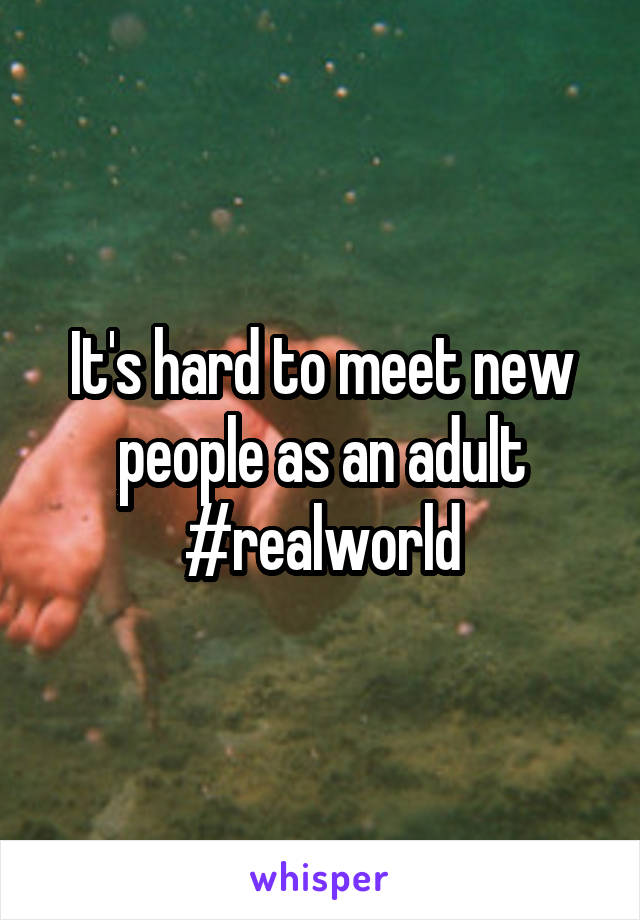 It's hard to meet new people as an adult #realworld