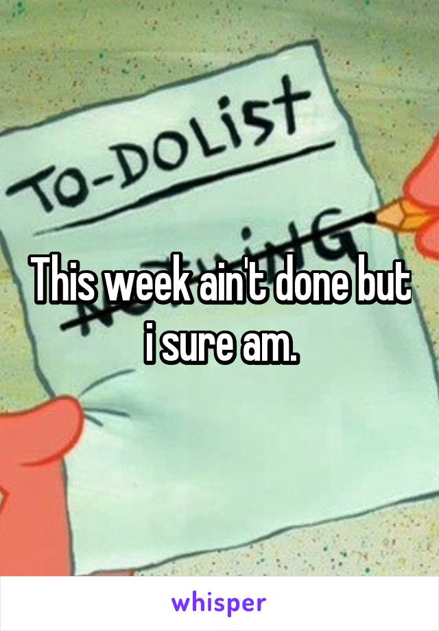 This week ain't done but i sure am.