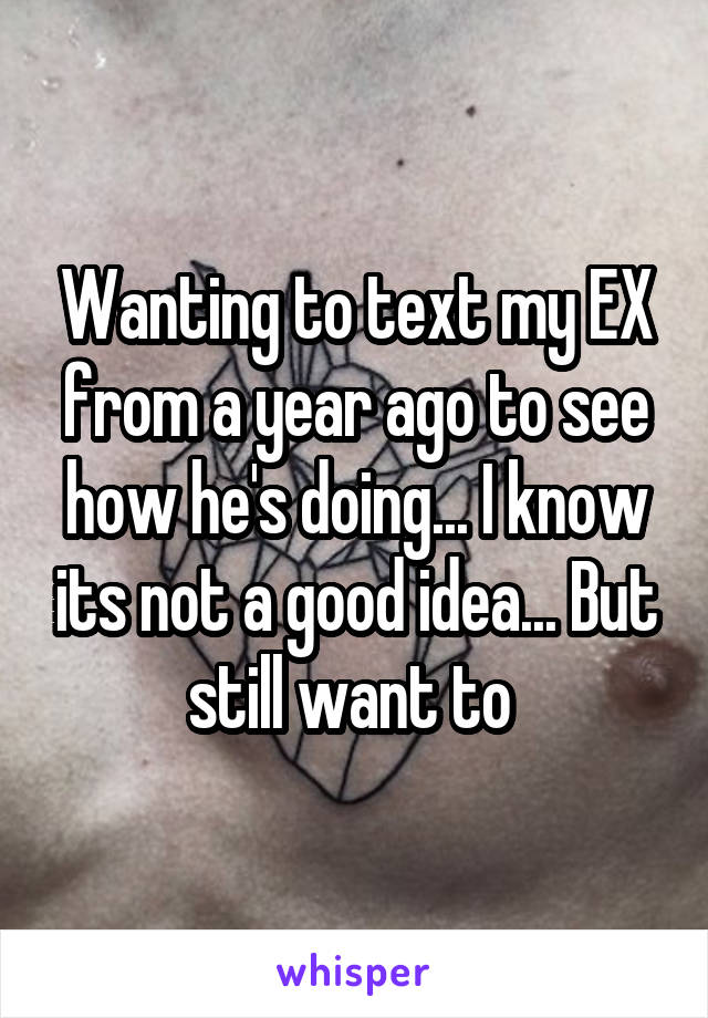 Wanting to text my EX from a year ago to see how he's doing... I know its not a good idea... But still want to