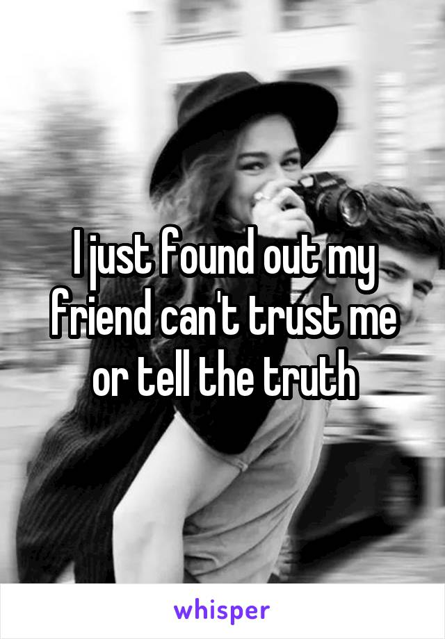 I just found out my friend can't trust me or tell the truth