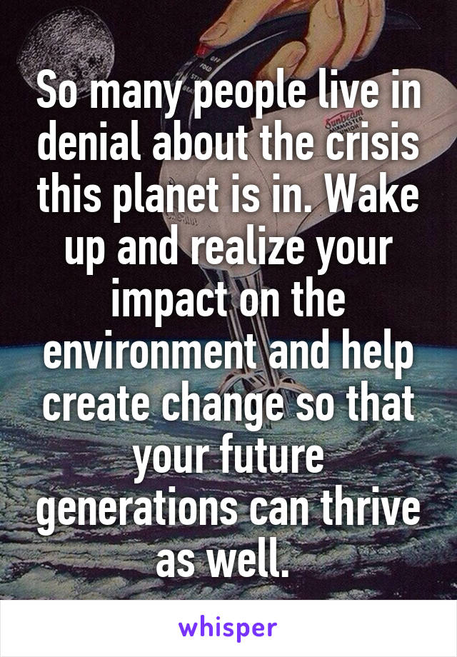 So many people live in denial about the crisis this planet is in. Wake up and realize your impact on the environment and help create change so that your future generations can thrive as well.