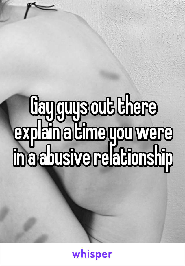 Gay guys out there explain a time you were in a abusive relationship