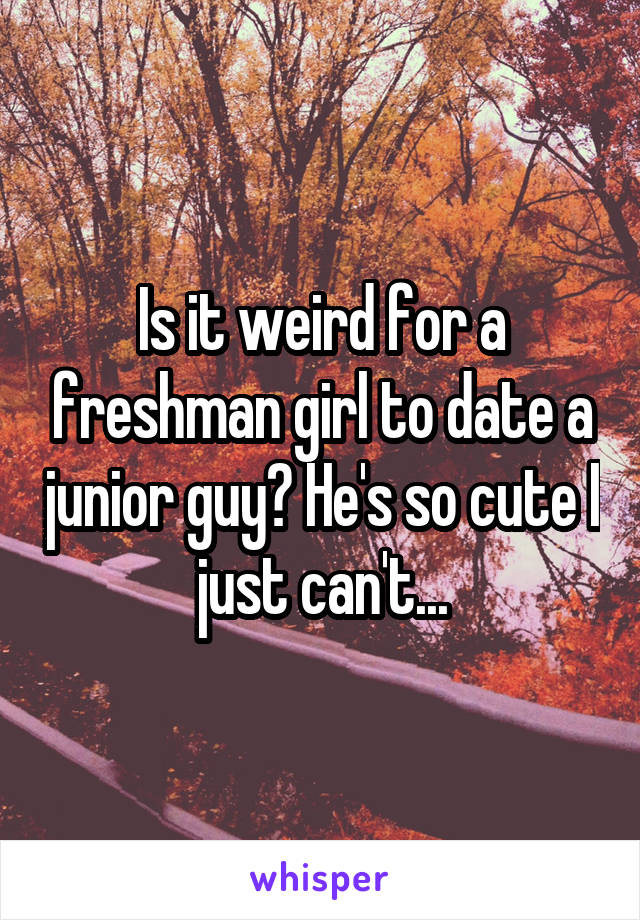 Is it weird for a freshman girl to date a junior guy? He's so cute I just can't...