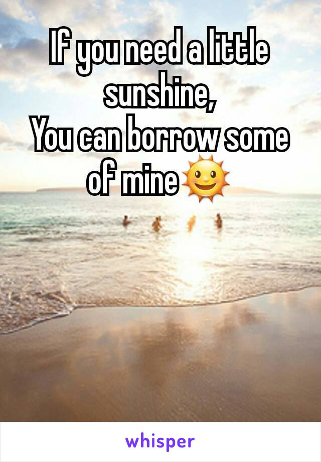 If you need a little sunshine, You can borrow some of mine🌞