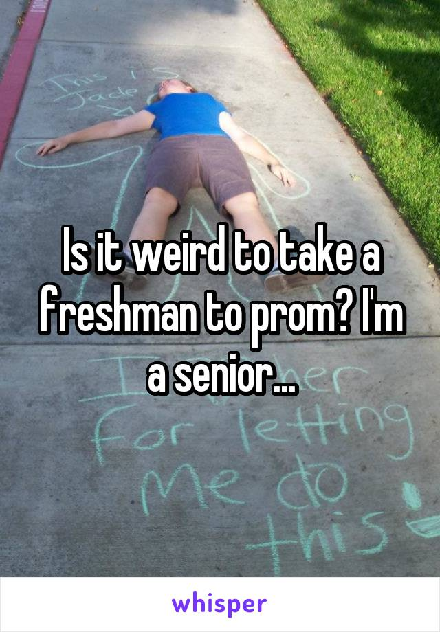 Is it weird to take a freshman to prom? I'm a senior...