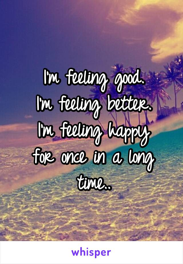 I'm feeling good. I'm feeling better. I'm feeling happy for once in a long time..