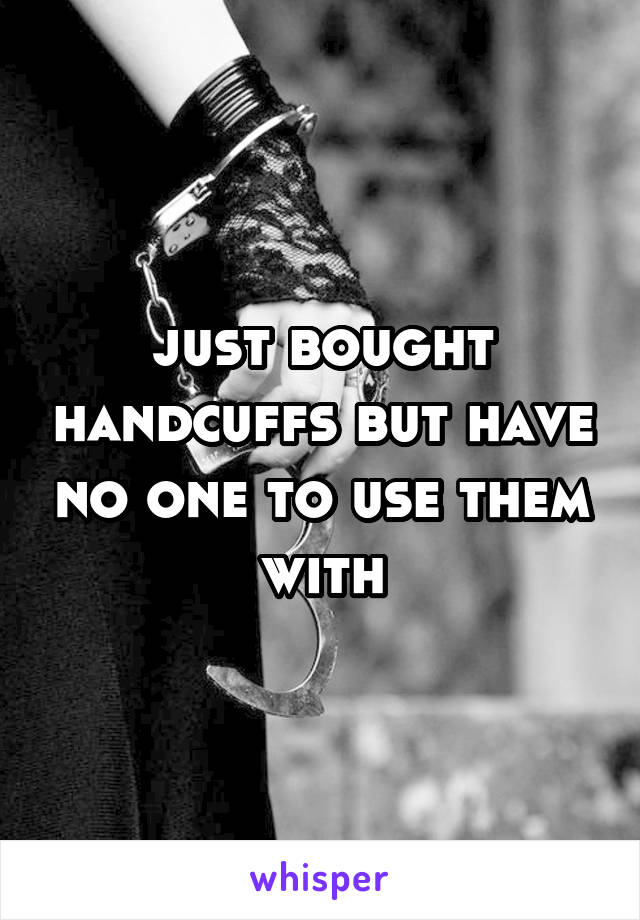 just bought handcuffs but have no one to use them with
