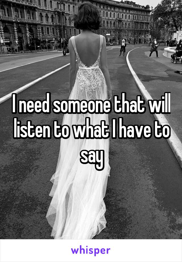 I need someone that will listen to what I have to say