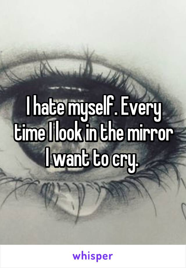 I hate myself. Every time I look in the mirror I want to cry.