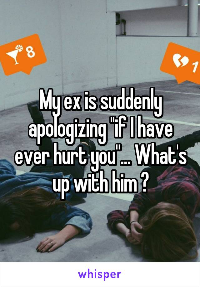 """My ex is suddenly apologizing """"if I have ever hurt you""""... What's up with him ?"""