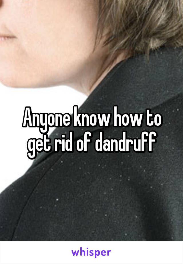 Anyone know how to get rid of dandruff