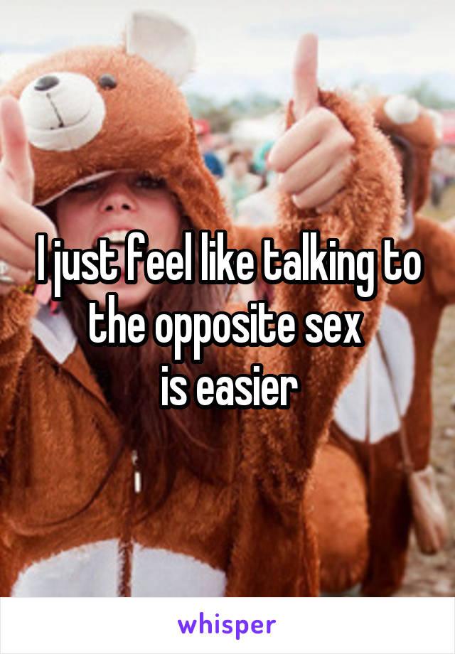 I just feel like talking to the opposite sex  is easier
