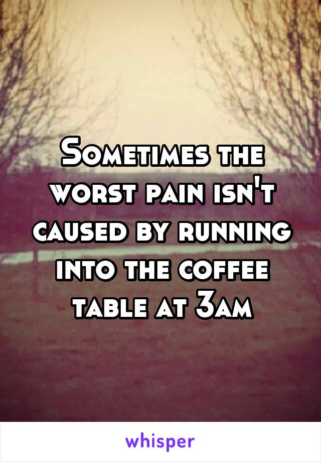 Sometimes the worst pain isn't caused by running into the coffee table at 3am