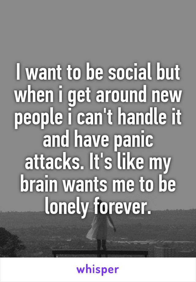 I want to be social but when i get around new people i can't handle it and have panic attacks. It's like my brain wants me to be lonely forever.