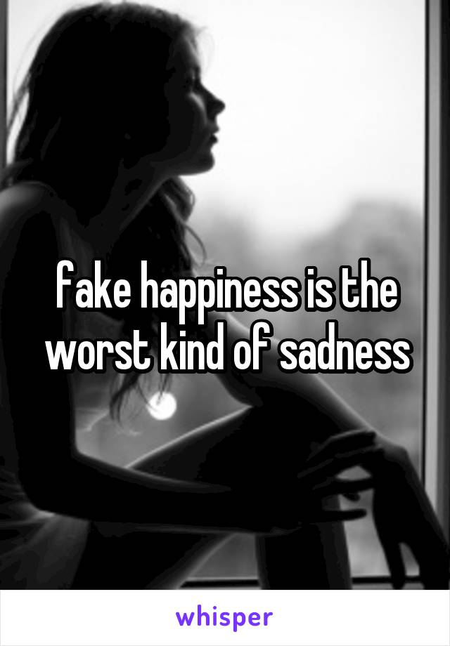 fake happiness is the worst kind of sadness