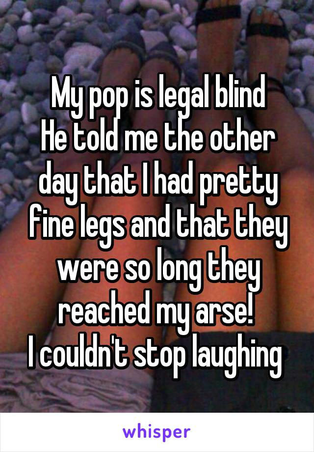 My pop is legal blind He told me the other day that I had pretty fine legs and that they were so long they reached my arse!  I couldn't stop laughing