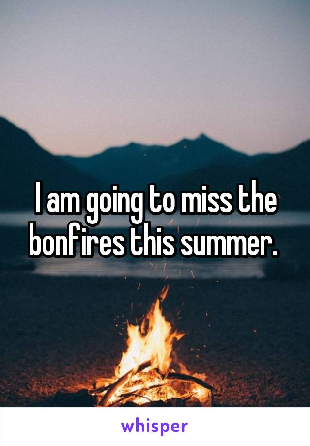 I am going to miss the bonfires this summer.