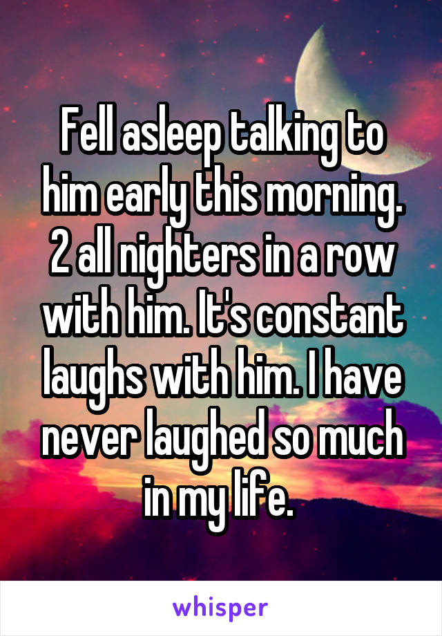 Fell asleep talking to him early this morning. 2 all nighters in a row with him. It's constant laughs with him. I have never laughed so much in my life.