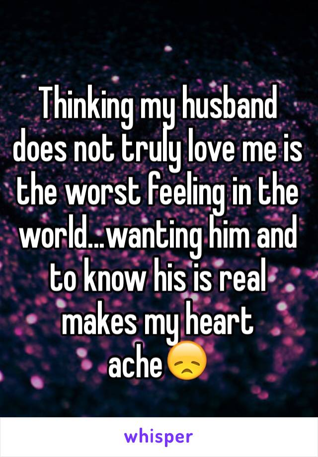 Thinking my husband does not truly love me is the worst feeling in the world...wanting him and to know his is real makes my heart ache😞