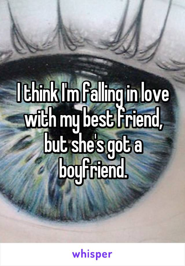 I think I'm falling in love with my best friend, but she's got a boyfriend.