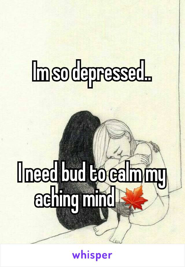 Im so depressed..    I need bud to calm my aching mind 🍁