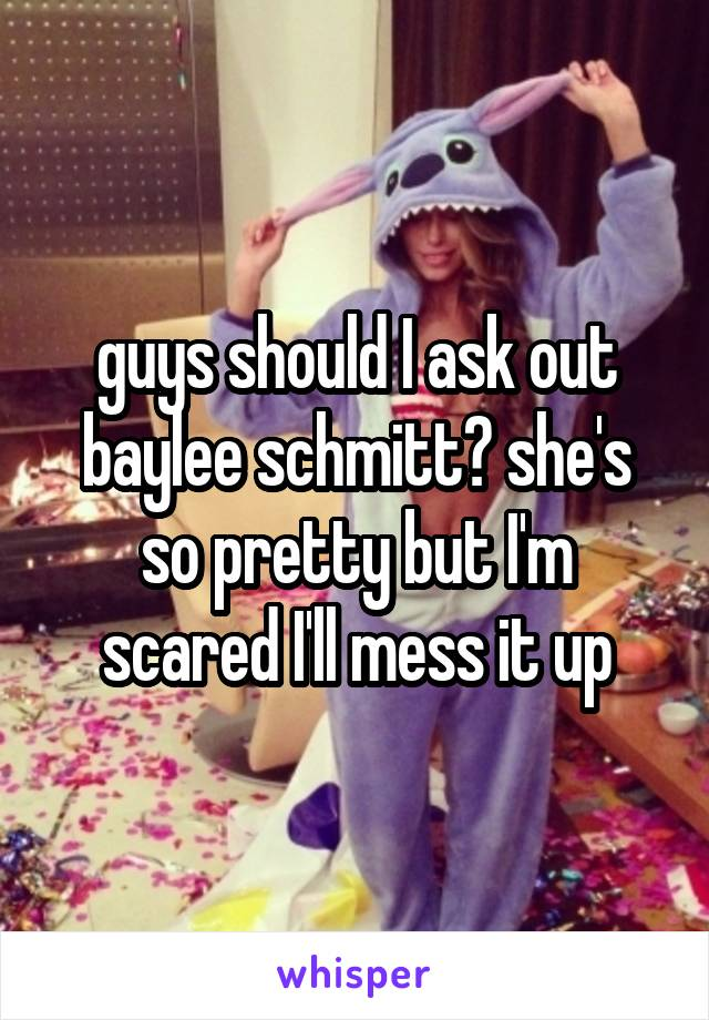 guys should I ask out baylee schmitt? she's so pretty but I'm scared I'll mess it up