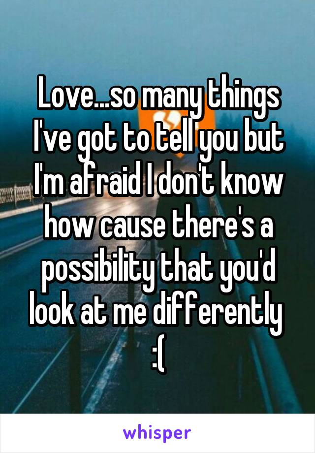 Love...so many things I've got to tell you but I'm afraid I don't know how cause there's a possibility that you'd look at me differently  :(