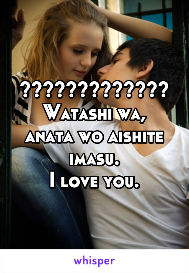 私はあなたを愛しています。 Watashi wa, anata wo aishite imasu. I love you.