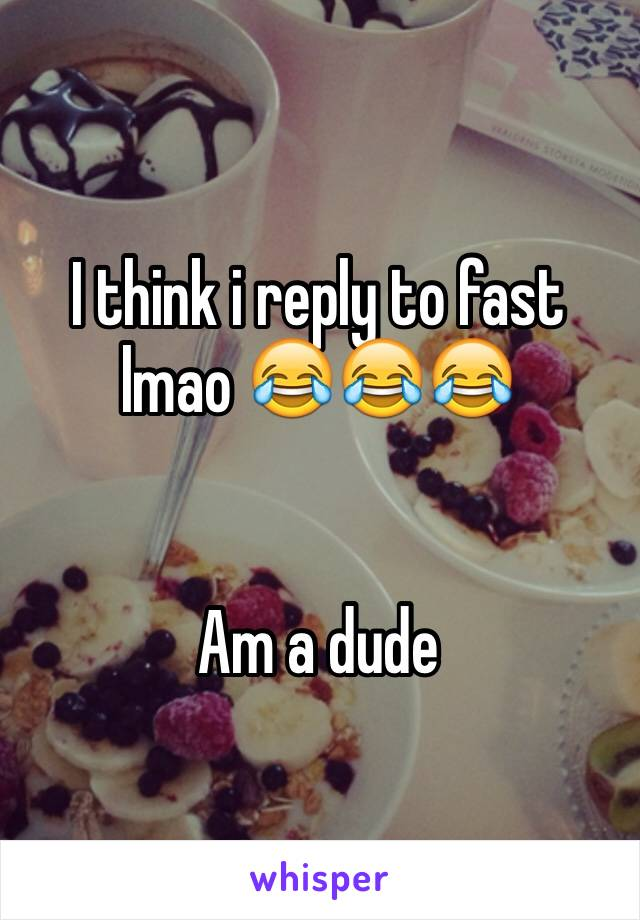 I think i reply to fast lmao 😂😂😂   Am a dude