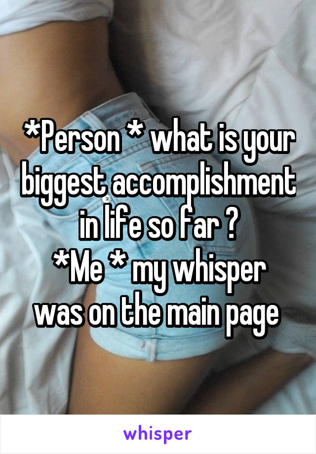 *Person * what is your biggest accomplishment in life so far ? *Me * my whisper was on the main page