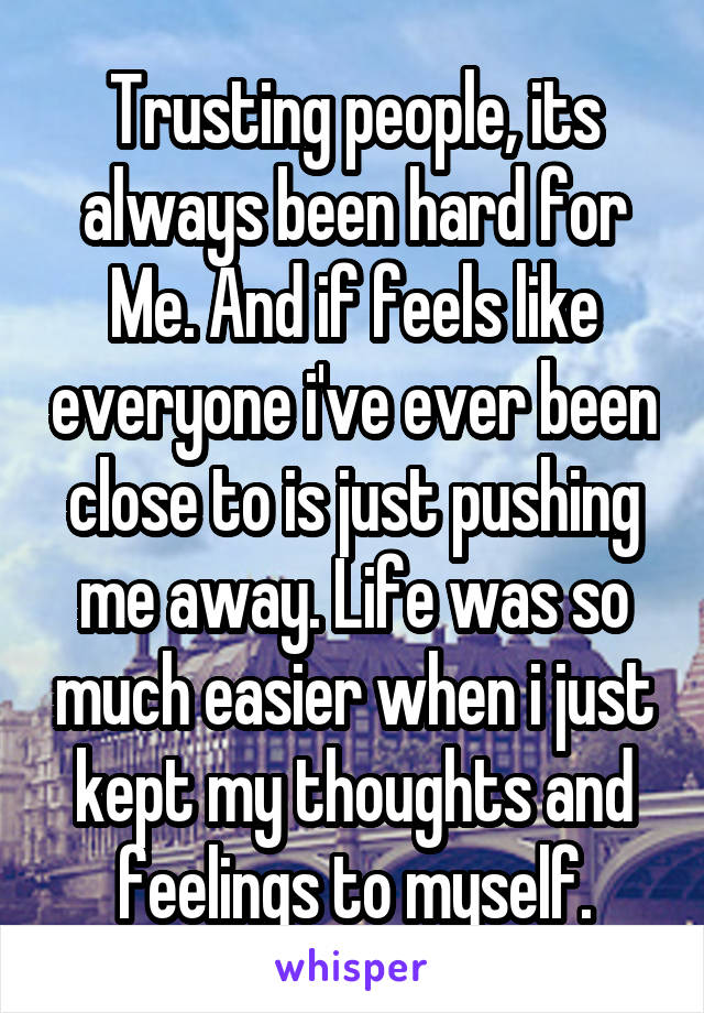Trusting people, its always been hard for Me. And if feels like everyone i've ever been close to is just pushing me away. Life was so much easier when i just kept my thoughts and feelings to myself.