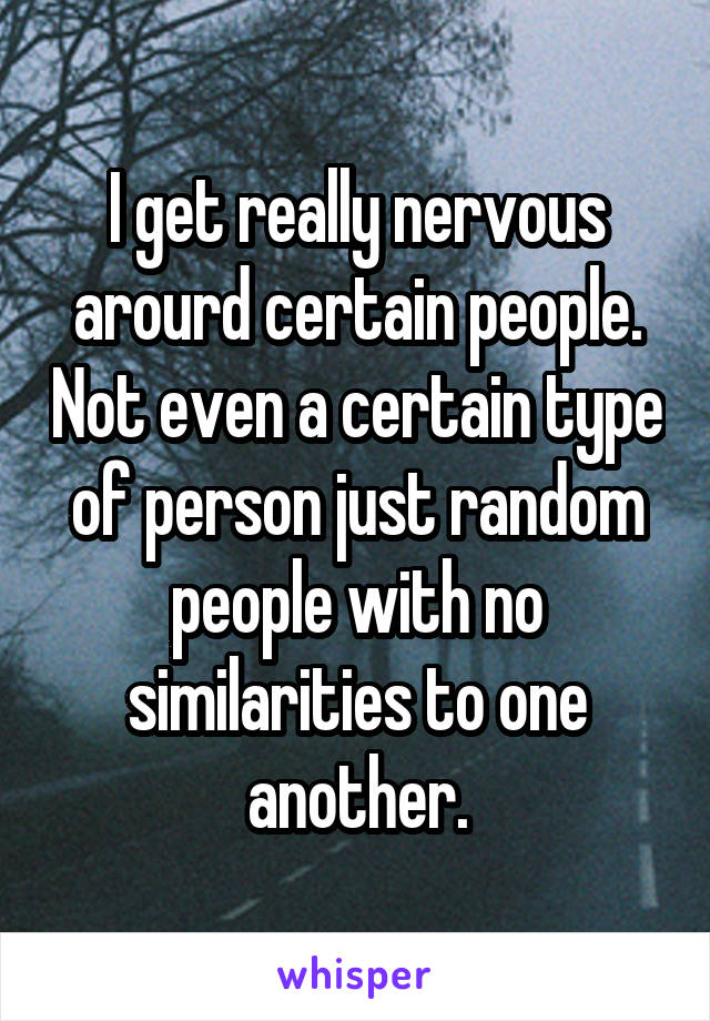 I get really nervous arourd certain people. Not even a certain type of person just random people with no similarities to one another.