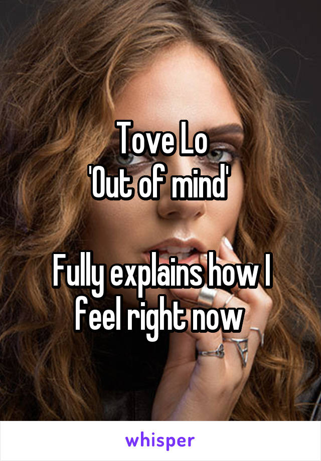 Tove Lo 'Out of mind'   Fully explains how I feel right now