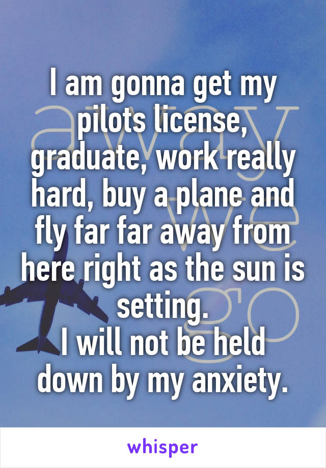 I am gonna get my pilots license, graduate, work really hard, buy a plane and fly far far away from here right as the sun is setting. I will not be held down by my anxiety.