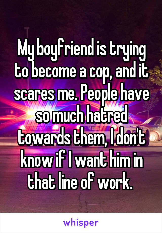 My boyfriend is trying to become a cop, and it scares me. People have so much hatred towards them, I don't know if I want him in that line of work.