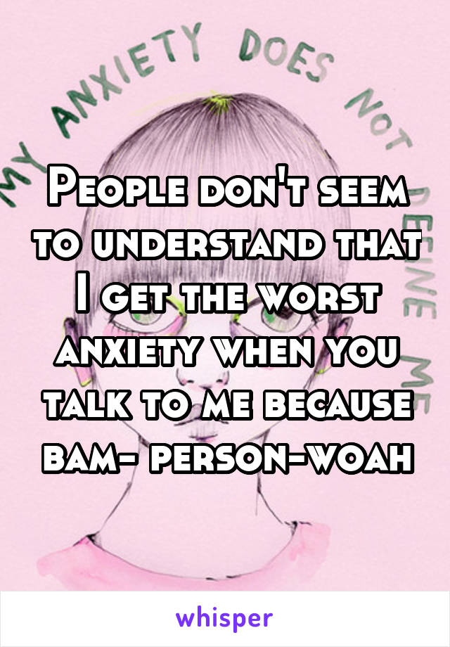 People don't seem to understand that I get the worst anxiety when you talk to me because bam- person-woah