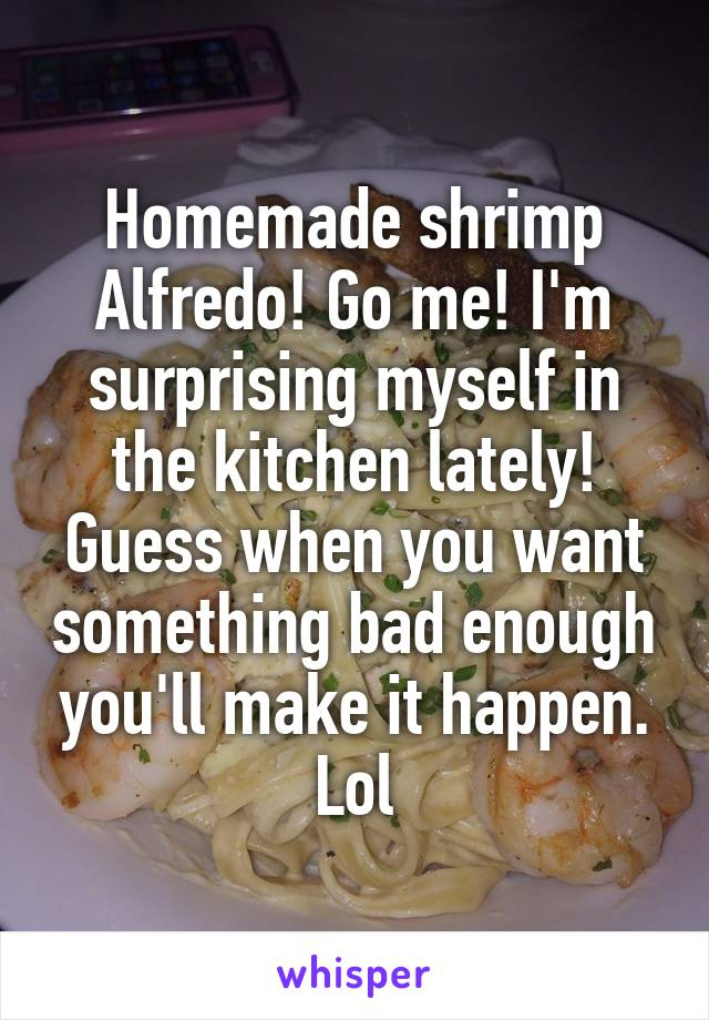 Homemade shrimp Alfredo! Go me! I'm surprising myself in the kitchen lately! Guess when you want something bad enough you'll make it happen. Lol