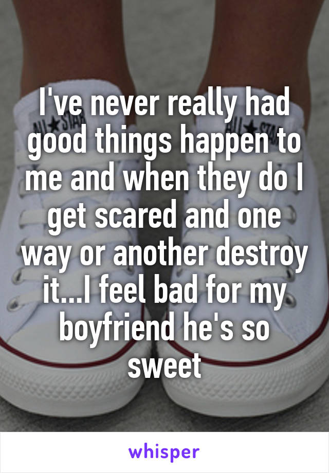 I've never really had good things happen to me and when they do I get scared and one way or another destroy it...I feel bad for my boyfriend he's so sweet