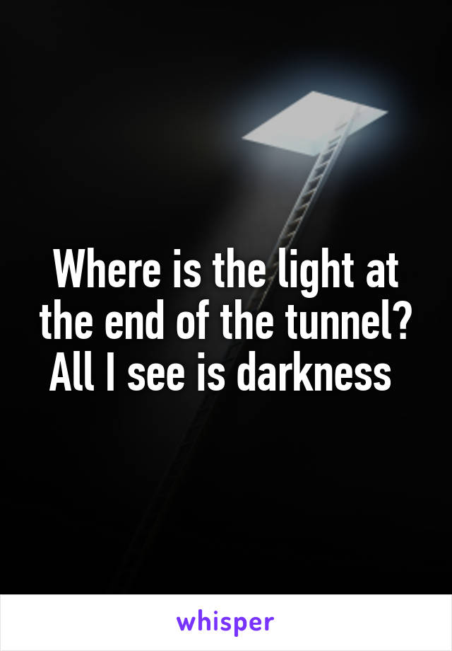 Where is the light at the end of the tunnel? All I see is darkness