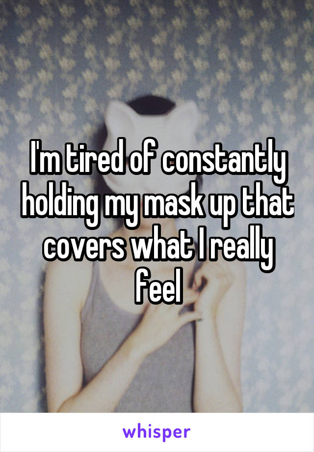 I'm tired of constantly holding my mask up that covers what I really feel