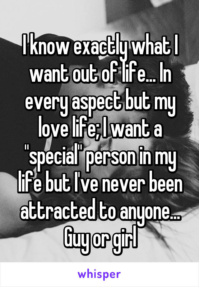 "I know exactly what I want out of life... In every aspect but my love life; I want a ""special"" person in my life but I've never been attracted to anyone... Guy or girl"