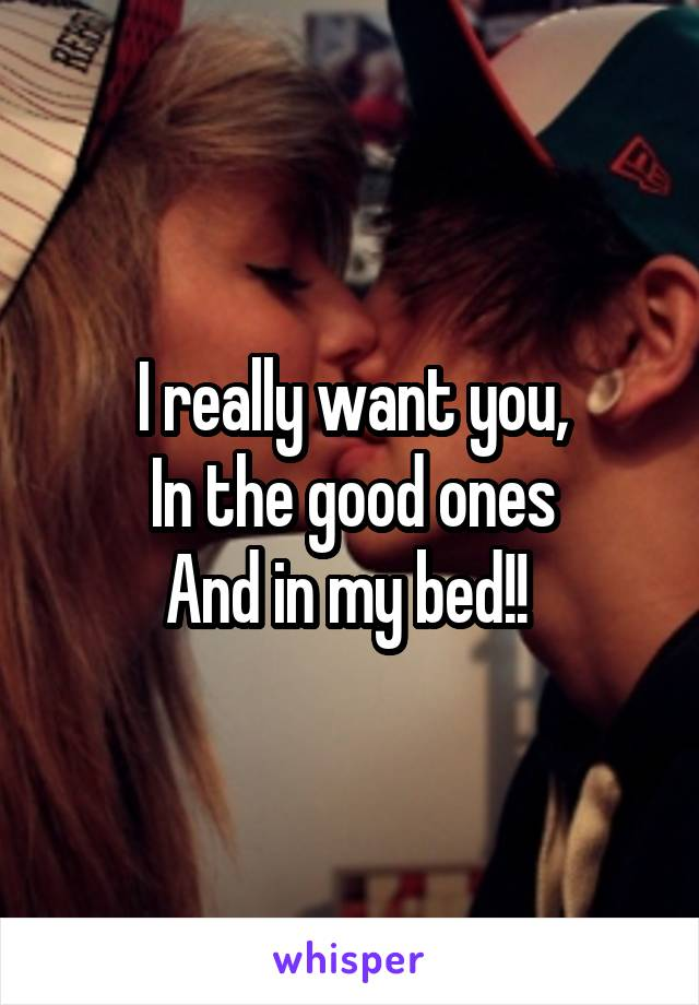 I really want you, In the good ones And in my bed!!