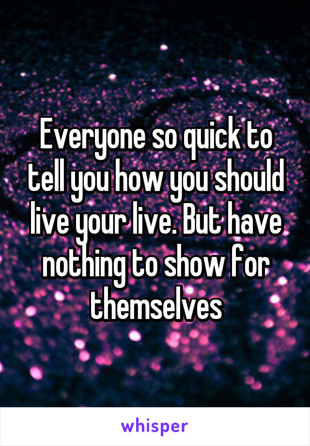 Everyone so quick to tell you how you should live your live. But have nothing to show for themselves