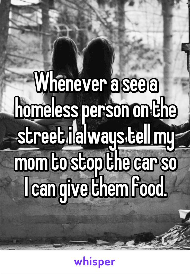 Whenever a see a homeless person on the street i always tell my mom to stop the car so I can give them food.