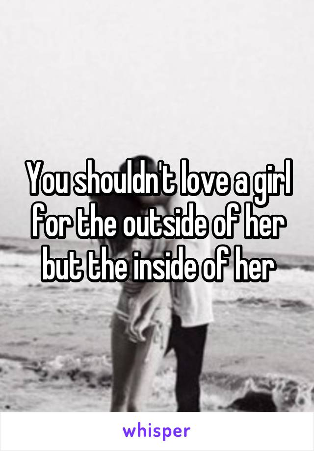 You shouldn't love a girl for the outside of her but the inside of her