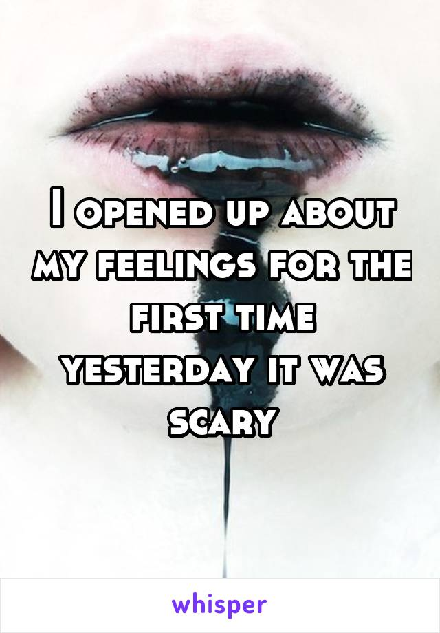 I opened up about my feelings for the first time yesterday it was scary